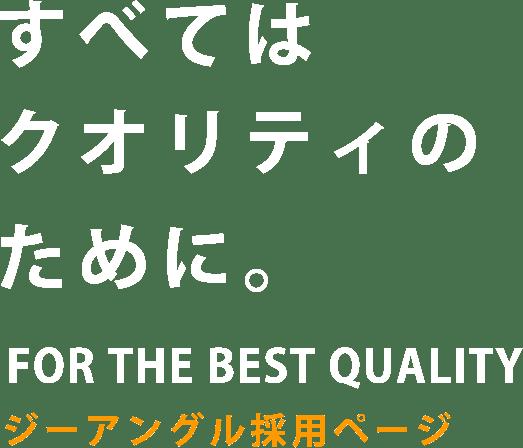 すべてはクオリティのために。FOR THE BEST QUALITY ジーアングル採用ページ